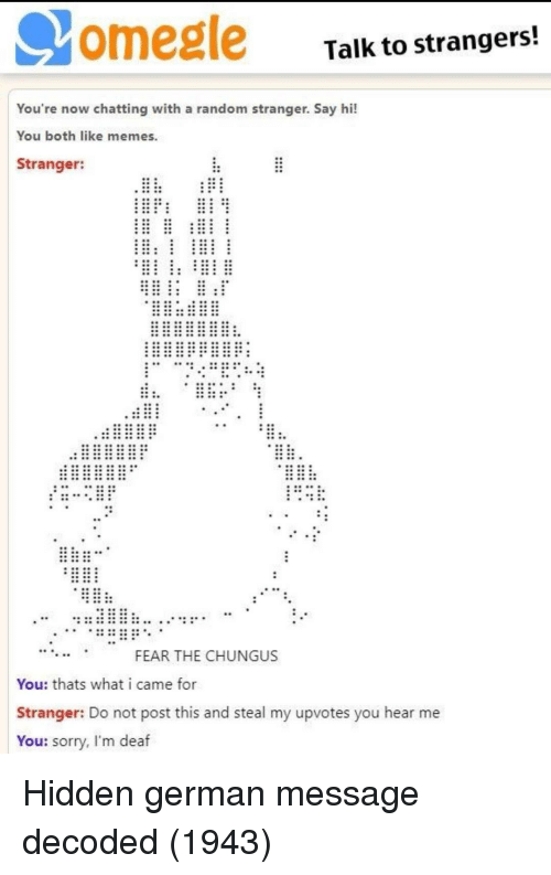 Chungus: omegle  Talk to strangers!  You're now chatting with a random stranger. Say hi!  You both like memes  Stranger:  FEAR THE CHUNGUS  You: thats what i came for  Stranger: Do not post this and steal my upvotes you hear me  You: sorry, I'm deaf Hidden german message decoded (1943)