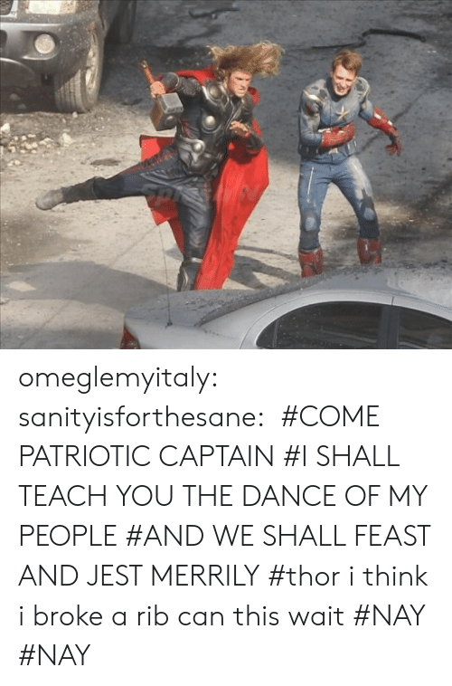 My People: omeglemyitaly:  sanityisforthesane:   #COME PATRIOTIC CAPTAIN #I SHALL TEACH YOU THE DANCE OF MY PEOPLE #AND WE SHALL FEAST AND JEST MERRILY #thor i think i broke a rib can this wait #NAY  #NAY