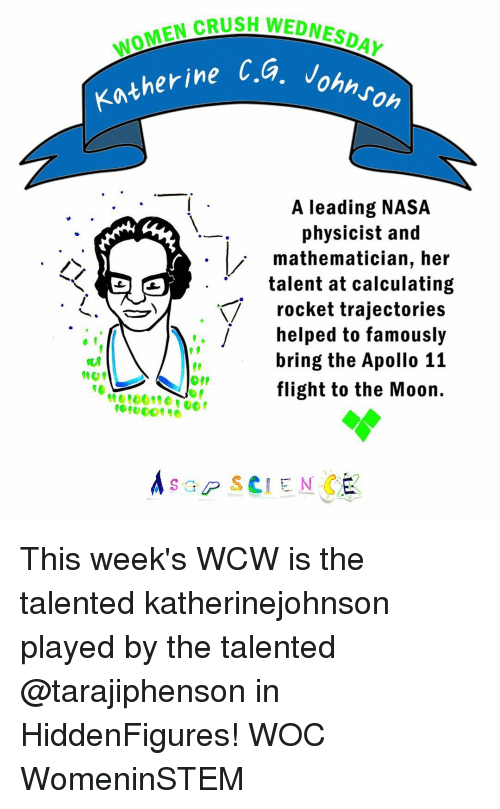 Memes, Nasa, and Wcw: OMEN CRUSH WEDNESDAY  Katherine Ca  Johnson  A leading NASA  physicist and  mathematician, her  talent at calculating  rocket trajectories  j helped to famously  bring the Apollo 11  flight to the Moon.  A sap s CIEN This week's WCW is the talented katherinejohnson played by the talented @tarajiphenson in HiddenFigures! WOC WomeninSTEM