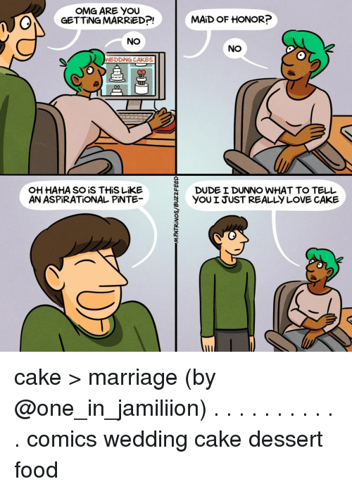 Dude, Food, and Love: OMG ARE YOU  GETTING MARRED?!  |  MAİD OF HONOR?  NO  NO  WEDDİNG CAKES  HAHA SO iS THiS LiKE  AN ASPİRATİONAL PİNTE  DUDE I DUNNO WHAT TO TELL  YOU I JUST REALLY LOVE CAKE cake > marriage (by @one_in_jamiliion) . . . . . . . . . . . comics wedding cake dessert food