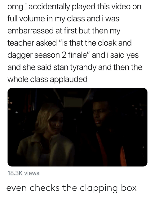 """Omg, Stan, and Teacher: omg iaccidentally played this video on  full volume in my class and i was  embarrassed at first but then my  teacher asked """"is that the cloak and  dagger season 2 finale"""" and i said yes  and she said stan tyrandy and then the  whole class applauded  18.3K views even checks the clapping box"""