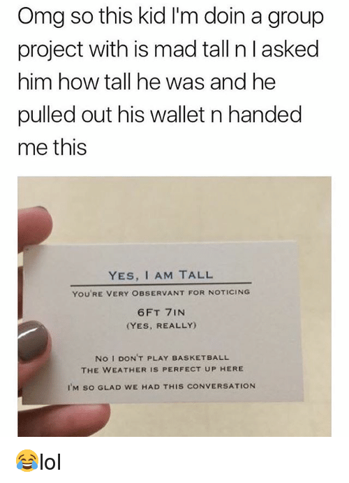 observant: Omg so this kid I'm doin a group  project with is mad tall n l asked  him how tall he was and he  pulled out his wallet n handed  me this  YES, I AM TALL  YOU'RE VERY OBSERVANT FOR NOTICING  6FT 7INN  (YES, REALLY)  No I DON'T PLAY BASKETBALL  THE WEATHER IS PERFECT UP HERE  IM so GLAD WE HAD THIS CONVERSATION 😂lol