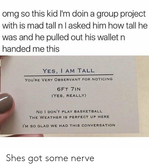 observant: omg so this kid I'm doin a group project  with is mad tall n l asked him how tall he  was and he pulled out his wallet n  handed me this  YES, I AM TALL  YOU'RE VERY OBSERVANT FOR NOTICING  6FT 7INN  (YES, REALLY)  No I DON'T PLAY BASKETBALL  THE WEATHER IS PERFECT UP HERE  I'M SO GLAD WE HAD THIS CONVERSATION Shes got some nerve
