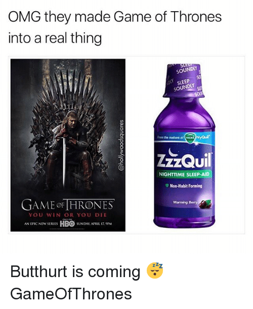 Butthurt: OMG they made Game of Thrones  into a real thing  SOUNDLY  So  SLEEP  SOUNDLY  From the makers of vicks NyQu  UI  NIGHTTIME SLEEP-AID  ▼ Non-Habit Forming  GAME oF [HRONES  Warming Bemny  YOU WIN OR YOU DIE  ANCEW SRUES HBO SUNDAY APRIL 1  SUNDAY, APRIL 17.9PM Butthurt is coming 😴 GameOfThrones