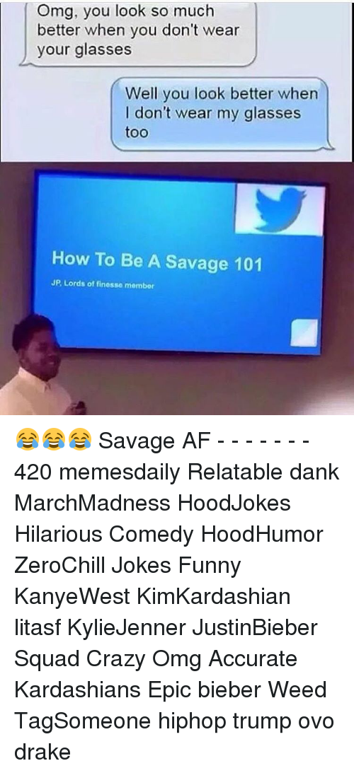 finess: Omg, you look so much  better when you don't wear  your glasses  Well you look better when  I don't wear my glasses  too  How To Be A Savage 101  JP, Lords of finesse membor 😂😂😂 Savage AF - - - - - - - 420 memesdaily Relatable dank MarchMadness HoodJokes Hilarious Comedy HoodHumor ZeroChill Jokes Funny KanyeWest KimKardashian litasf KylieJenner JustinBieber Squad Crazy Omg Accurate Kardashians Epic bieber Weed TagSomeone hiphop trump ovo drake