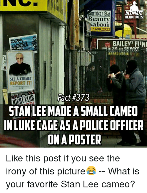 Crime, Memes, and Stan: ominican Star  HERO FACTS  Beauty  12.690.2522  BAILEY FUNI  SEE A CRIME?  REPORT ITI  Fact #373  NIGHTCLUB  STAN LEE MADEASMALLCAMEO  IN LUKE CAGE ASAPOLICE OFFICER  ONA POSTER Like this post if you see the irony of this picture😂 -- What is your favorite Stan Lee cameo?
