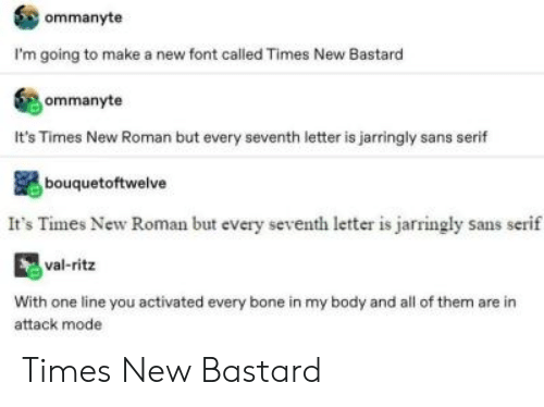 Tumblr, Roman, and Make A: ommanyte  I'm going to make a new font called Times New Bastard  ommanyte  It's Times New Roman but every seventh letter is jarringly sans serif  bouquetoftwelve  It's Times New Roman but every seventh leter is jarringly sans serif  val-ritz  With one line you activated every bone in my body and all of them are in  attack mode Times New Bastard
