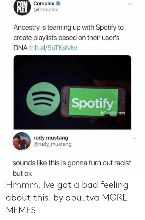 abu: ompex  @Complex  COM  PLEX  Ancestry is teaming up with Spotify to  create playlists based on their user's  DNA trib.al/5uTKsMvw  Spotify  @BestMemes  rudy mustang  @rudy_mustang  sounds like this is gonna turn out racist  but ok Hmmm. Ive got a bad feeling about this. by abu_tva MORE MEMES