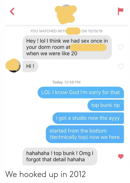 God: ON 10/19/19  YOU MATCHED WITH  Hey ! lol I think we had sex once in  your dorm room at  when we were like 20  Hi !  Today 12:56 PM  LOL I know God I'm sorry for that  top bunk rip  I got a studio now tho ayyy  started from the bottom  (technically top) now we here  hahahaha ! top bunk ! Omg I  forgot that detail hahaha We hooked up in 2012