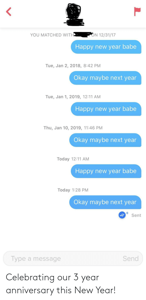 New Year's: ON 12/31/17  YOU MATCHED WITH  Happy new year babe  Tue, Jan 2, 2018, 8:42 PM  Okay maybe next year  Tue, Jan 1, 2019, 12:11 AM  Happy new year babe  Thu, Jan 10, 2019, 11:46 PM  Okay maybe next year  Today 12:11 AM  Happy new year babe  Today 1:28 PM  Okay maybe next year  Sent  Send  Type a message Celebrating our 3 year anniversary this New Year!