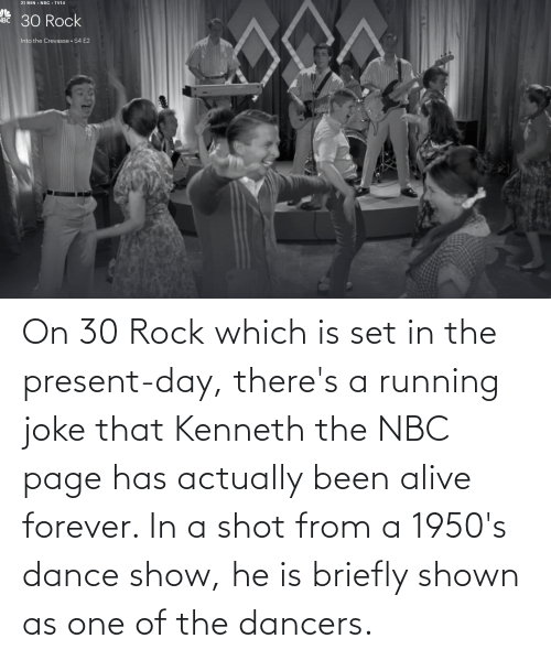 nbc: On 30 Rock which is set in the present-day, there's a running joke that Kenneth the NBC page has actually been alive forever. In a shot from a 1950's dance show, he is briefly shown as one of the dancers.