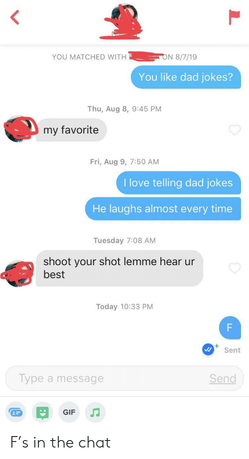 Thu: ON 8/7/19  YOU MATCHED WITH  You like dad jokes?  Thu, Aug 8, 9:45 PM  my favorite  Fri, Aug 9, 7:50 AM  I love telling dad jokes  He laughs almost every time  Tuesday 7:08 AM  shoot your shot lemme hear ur  best  Today 10:33 PM  F  Sent  Type a message  Send  GIF  LL F's in the chat