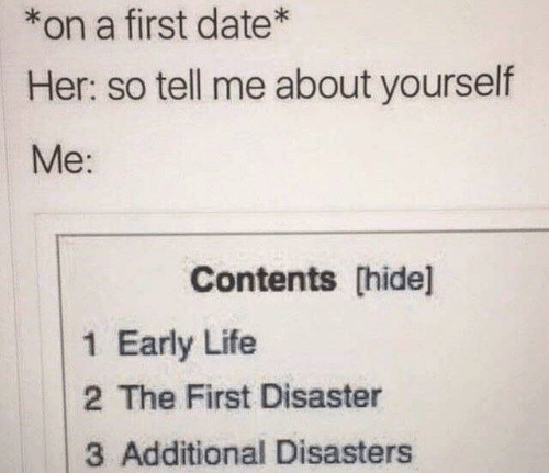 Life, Date, and Her: *on a first date*  Her: so tell me about yourself  Me:  Contents [hide]  1 Early Life  2 The First Disaster  3 Additional Disasters