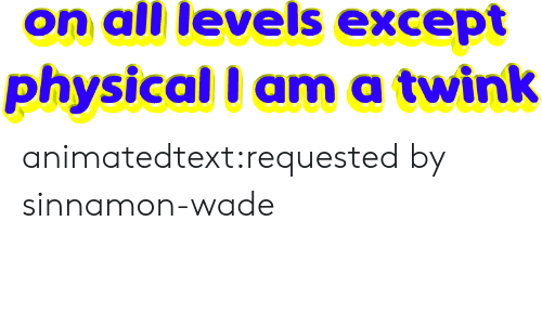 Wade: on all levels except  physical I ama twink animatedtext:requested by  sinnamon-wade