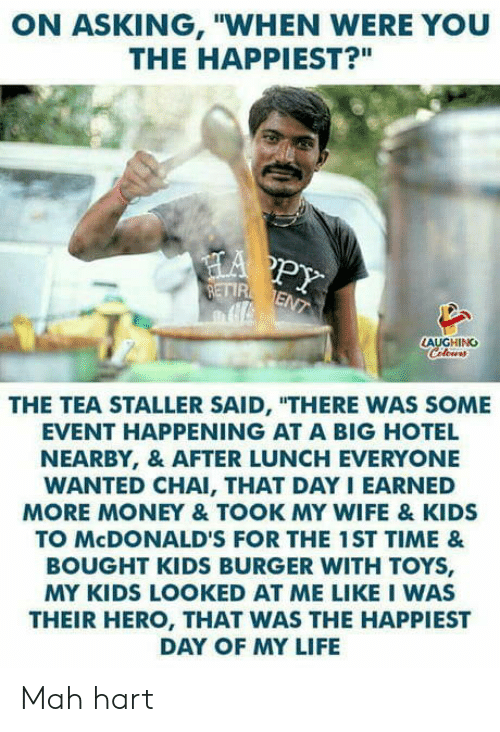 """Life, McDonalds, and Money: ON ASKING, """"WHEN WERE YOU  THE HAPPIEST?""""  AUGHING  THE TEA STALLER SAID, """"THERE WAS SOME  EVENT HAPPENING AT A BIG HOTEL  NEARBY, & AFTER LUNCH EVERYONE  WANTED CHAI, THAT DAY I EARNED  MORE MONEY & TOOK MY WIFE & KIDS  TO McDONALD'S FOR THE 1ST TIME &  BOUGHT KIDS BURGER WITH TOYS,  MY KIDS LOOKED AT ME LIKE I WAS  THEIR HERO, THAT WAS THE HAPPIEST  DAY OF MY LIFE Mah hart"""