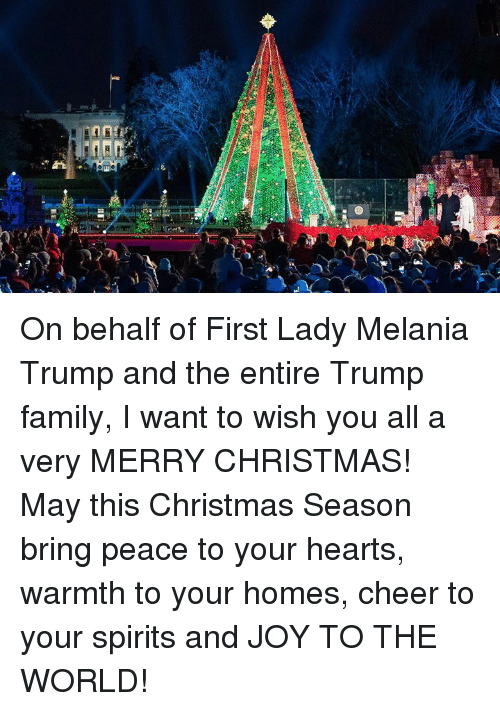 Christmas, Family, and Melania Trump: On behalf of First Lady Melania Trump and the entire Trump family, I want to wish you all a very MERRY CHRISTMAS! May this Christmas Season bring peace to your hearts, warmth to your homes, cheer to your spirits and JOY TO THE WORLD!