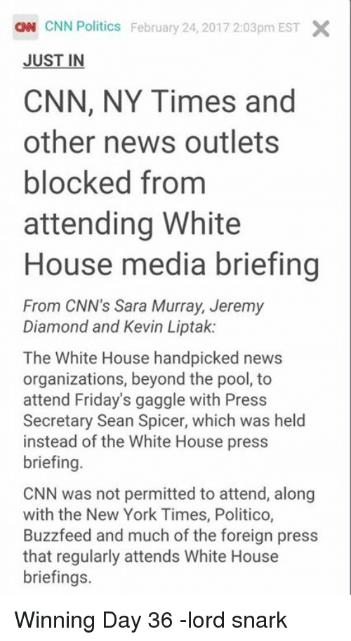 Buzzfees: ON CNN Politics February 24, 2017 2:03pm EST X  JUST IN  CNN, NY Times and  other news outlets  blocked from  attending White  House media briefing  From CNN's Sara Murray, Jeremy  Diamond and Kevin Liptak:  The White House handpicked news  organizations, beyond the pool, to  attend Friday's gaggle with Press  Secretary Sean Spicer, which was held  instead of the White House press  briefing  CNN was not permitted to attend, along  with the New York Times, Buzzfeed and much of the foreign press  that regularly attends White House  briefings. Winning Day 36 -lord snark