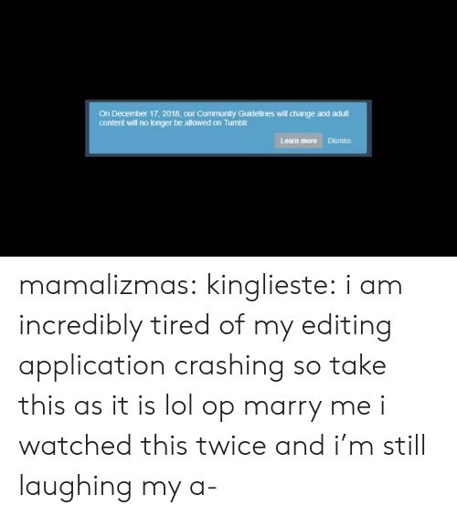 As It Is: On December 17, 2018, our Cormmunity Guidelines will change and adult  content will no longer be allowed on Tumblr  Learn more Dismiss mamalizmas:  kinglieste: i am incredibly tired of my editing application crashing so take this as it is lol op marry me i watched this twice and i'm still laughing my a-