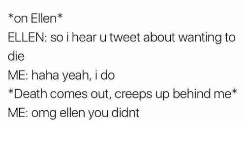 Omg, Yeah, and Death: *on Ellen*  ELLEN: so i hear u tweet about wanting to  die  ME: haha yeah, i do  *Death comes out, creeps up behind me*  ME: omg ellen you didnt