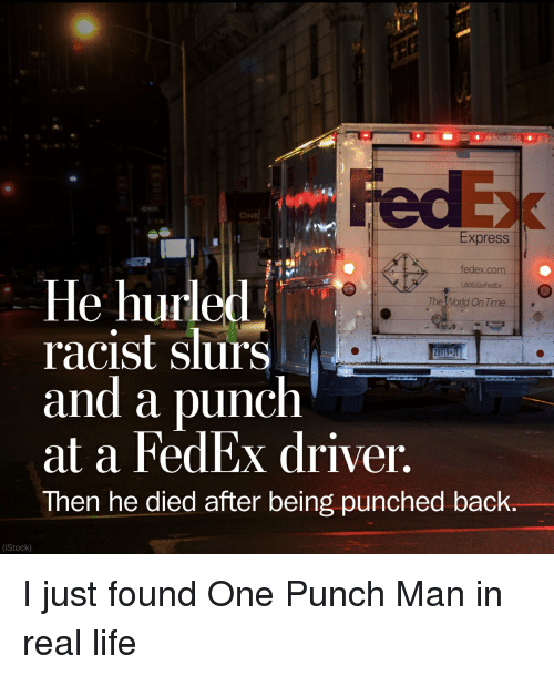 One-Punch Man: ON  Express  fedex.com  le hurled  racist slurs  and a punch  at a FedEx driver,  Then he died after being punched back.  The World On Time  (iStock) I just found One Punch Man in real life