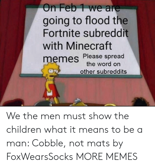 Flood: On Feb1 we are  going to flood the  Fortnite subreddit  with Minecraft  memes Please spread  the word on  other subreddits We the men must show the children what it means to be a man: Cobble, not mats by FoxWearsSocks MORE MEMES