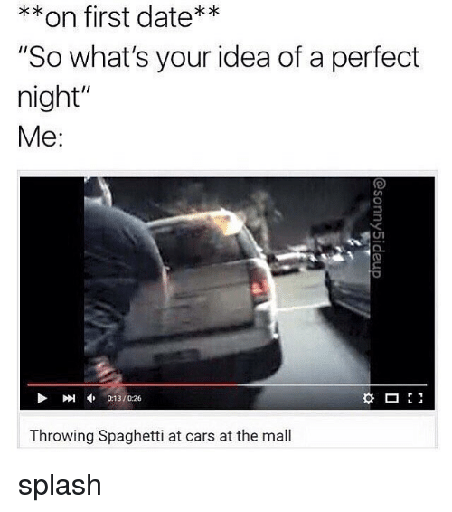 """splashing: **on first date**  """"So what's your idea of a perfect  night""""  Me:  刚申013 / 026  0:13/0:26  Throwing Spaghetti at cars at the mall splash"""