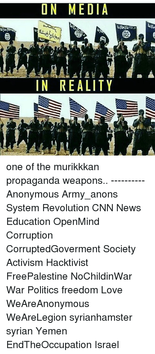 anonymouse: ON MEDIA  IN REALITY one of the murikkkan propaganda weapons.. ---------- Anonymous Army_anons System Revolution CNN News Education OpenMind Corruption CorruptedGoverment Society Activism Hacktivist FreePalestine NoChildinWar War Politics freedom Love WeAreAnonymous WeAreLegion syrianhamster syrian Yemen EndTheOccupation Israel