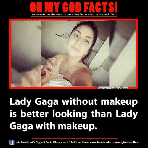 Better Look: ON MY GOD FACTS!  www.om facts online.com I fb.com/om g factson line I eoh my god facts  mobile twitter.com  ImageSource  Lady Gaga without makeup  is better looking than Lady  Gaga with makeup.  f Join Facebook's Biggest Facts Library with 6 Million+ Fans-www.facebook.com/omgfactsonline