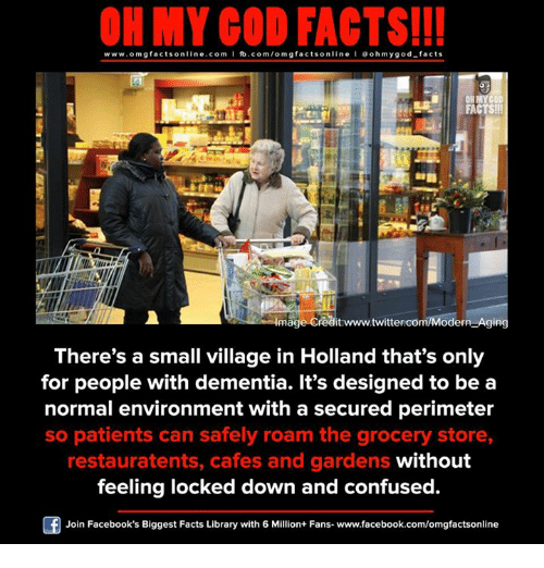 perimeter: ON MY GOD FACTS!!!  www.om g facts on  ne.COm  fb.com/om facts on  I Goh my god-facts  OHMYCOD.  FACTS!!!  Image Creditrwww.twittercom/Modern Aging  There's a small village in Holland that's only  for people with dementia. It's designed to be a  normal environment with a secured perimeter  so patients can safely roam the grocery store,  restauratents, cafes and gardens without  feeling locked down and confused  Join Facebook's Biggest Facts Library with 6 Million+ Fans- www.facebook.com/omgfactsonline