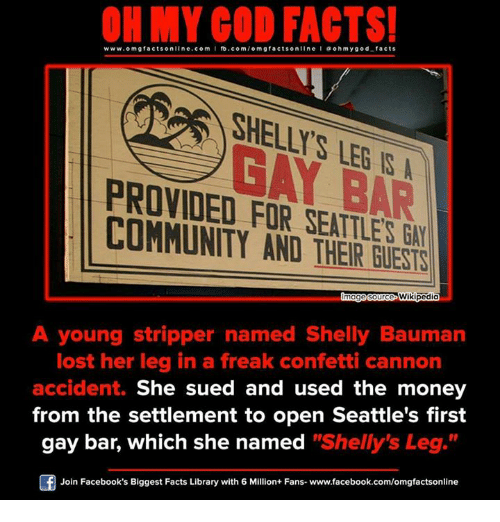 """stripper name: ON MY GOD FACTS!  www.omg facts online.com  I fb.com  omg facts online I a oh y god facts  BAR  PROVIDED FOR SEATTLE  COMMUNITY AND Wikipedia  A young stripper named Shelly Bauman  lost her leg in a freak confetti cannon  accident.  She sued and used the money  from the settlement to open Seattle's first  gay bar, which she named  """"Shelly's Leg  Join Facebook's Biggest Facts Library with 6 Million+ Fans- www.facebook.com/omgfactsonline"""