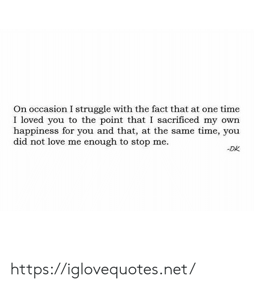 Love, Struggle, and Time: On occasion I struggle with the fact that at one time  I loved you to the point that I sacrificed my own  happiness for you and that, at the same time, you  did not love me enough to stop me.  -DK https://iglovequotes.net/