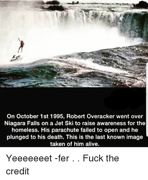 Alive, Homeless, and Memes: On October 1st 1995, Robert Overacker went over  Niagara Falls on a Jet Ski to raise awareness for the  homeless. His parachute failed to open and he  plunged to his death. This is the last known image  taken of him alive Yeeeeeeet -fer . . Fuck the credit
