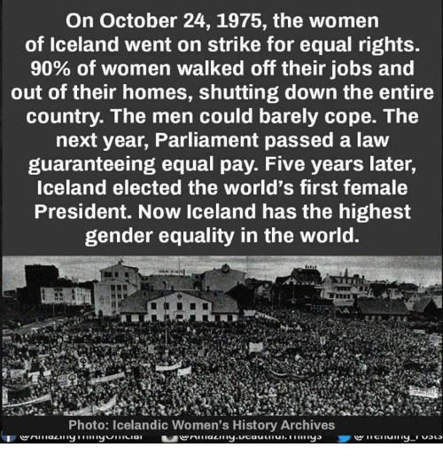 Memes, History, and Iceland: On October 24, 1975, the women  of Iceland went on strike for equal rights.  90% of women walked off their jobs and  out of their homes, shutting down the entire  country. The men could barely cope. The  next year, Parliament passed a law  guaranteeing equal pay. Five years later,  Iceland elected the world's first female  President. Now Iceland has the highest  gender equality in the world.  Photo: Icelandic Women's History Archives