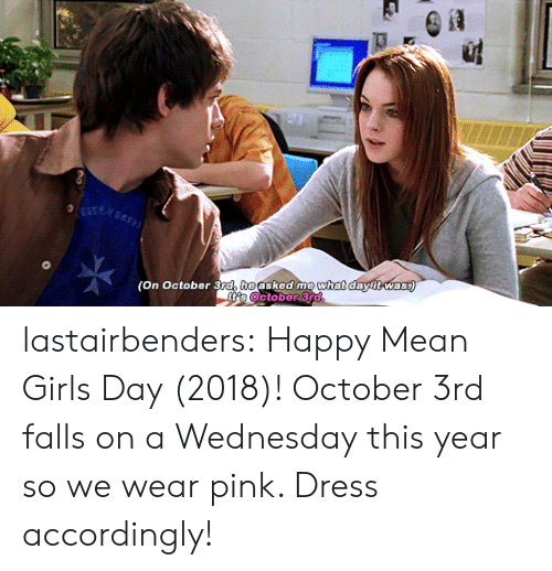 accordingly: (On October 3ra, heasked me  what  dawitwas lastairbenders: Happy Mean Girls Day (2018)! October 3rd falls on a Wednesday this year so we wear pink. Dress accordingly!