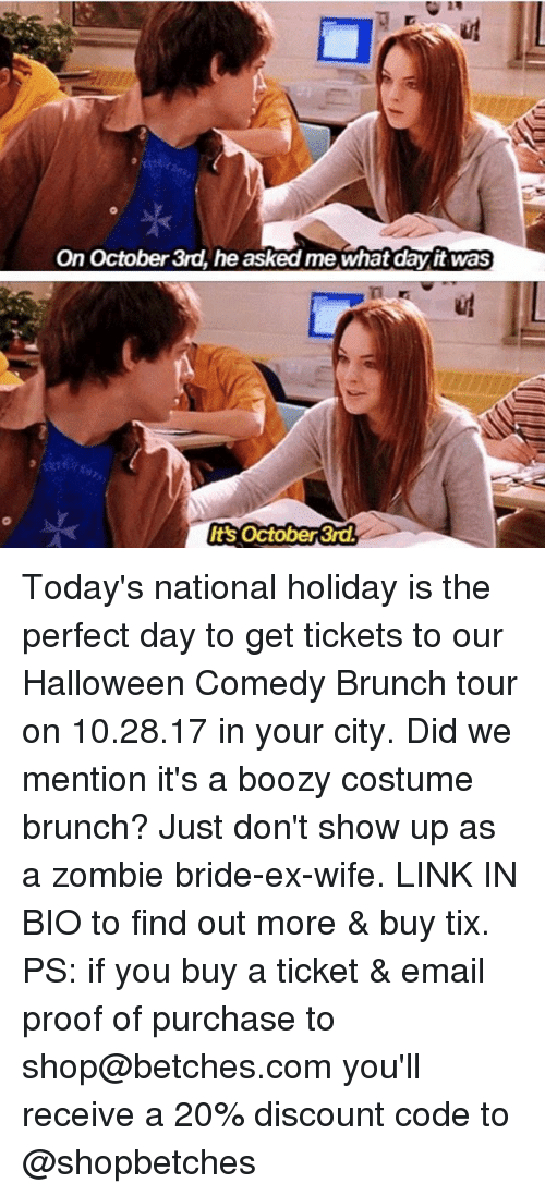 Tix: On October 3rd, he asked me what day it was  ug  t's October 3rd Today's national holiday is the perfect day to get tickets to our Halloween Comedy Brunch tour on 10.28.17 in your city. Did we mention it's a boozy costume brunch? Just don't show up as a zombie bride-ex-wife. LINK IN BIO to find out more & buy tix. PS: if you buy a ticket & email proof of purchase to shop@betches.com you'll receive a 20% discount code to @shopbetches
