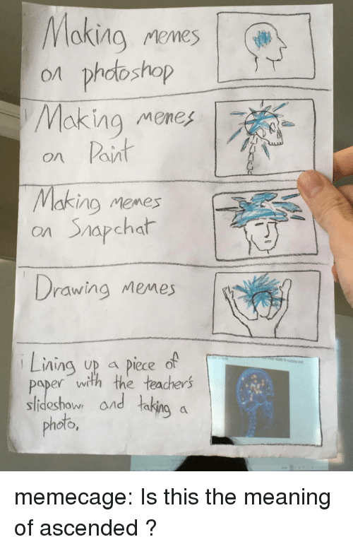 Meme, Memes, and Snapchat: on phodoshop  Making meneg  on Paint  Making mienes  o/t  ng Meme  on Snapchat  rawing Memes  Lining up a piece of  paper with the teachers  Photo, and ,  photo,  horn ond takins a memecage: Is this the meaning of ascended ?
