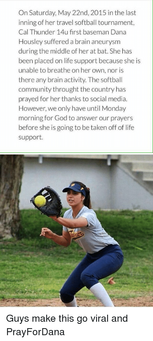 Brains, Community, and God: On Saturday, May 22nd, 2015 in the last  inning of her travel softball tournament,  Cal Thunder 14u first baseman Dana  Housley suffered a brain aneurysm  during the middle of her at bat. She has  been placed on life support because she is  unable to breathe on her own, nor is  there any brain activity. The softball  community throught the country has  prayed for her thanks to social media.  However, we only have until Monday  morning for God to answer our prayers  before she is going to be taken off of life  support Guys make this go viral and PrayForDana