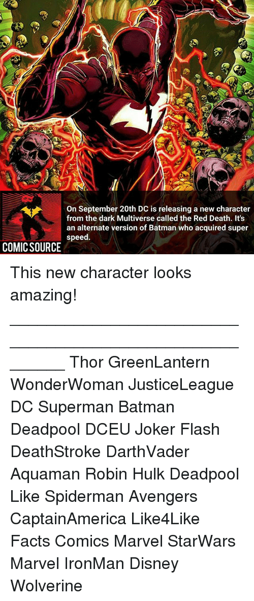 hulking: On September 20th DC is releasing a new character  from the dark Multiverse called the Red Death. It's  an alternate version of Batman who acquired super  speed.  COMICSOURCE This new character looks amazing! ________________________________________________________ Thor GreenLantern WonderWoman JusticeLeague DC Superman Batman Deadpool DCEU Joker Flash DeathStroke DarthVader Aquaman Robin Hulk Deadpool Like Spiderman Avengers CaptainAmerica Like4Like Facts Comics Marvel StarWars Marvel IronMan Disney Wolverine