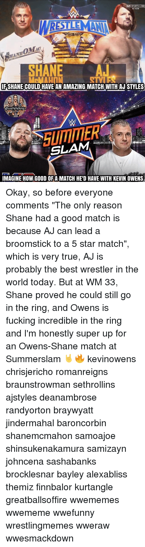 "Broomstick, Fucking, and Memes: on SPORTS 1 HD  ACTION  SNE A  HA  FSHANE COULD HAVE ANAMAZING MATCH WITH AJ STYLES  SLAM-' 개  IMAGINE HOW GOOD OFA MATCH HE'D HAVE WITH KEVIN OWENS Okay, so before everyone comments ""The only reason Shane had a good match is because AJ can lead a broomstick to a 5 star match"", which is very true, AJ is probably the best wrestler in the world today. But at WM 33, Shane proved he could still go in the ring, and Owens is fucking incredible in the ring and I'm honestly super up for an Owens-Shane match at Summerslam 🤘🔥 kevinowens chrisjericho romanreigns braunstrowman sethrollins ajstyles deanambrose randyorton braywyatt jindermahal baroncorbin shanemcmahon samoajoe shinsukenakamura samizayn johncena sashabanks brocklesnar bayley alexabliss themiz finnbalor kurtangle greatballsoffire wwememes wwememe wwefunny wrestlingmemes wweraw wwesmackdown"