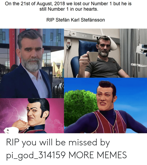Number 1: On the 21st of August, 2018 we lost our Number 1 but he is  still Number 1 in our hearts  RIP Stefán Karl Stefánsson  30 RIP you will be missed by pi_god_314159 MORE MEMES