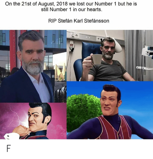 Number 1: On the 21st of August, 2018 we lost our Number 1 but he is  still Number 1 in our hearts.  RIP Stefán Karl Stefánsson  30 F
