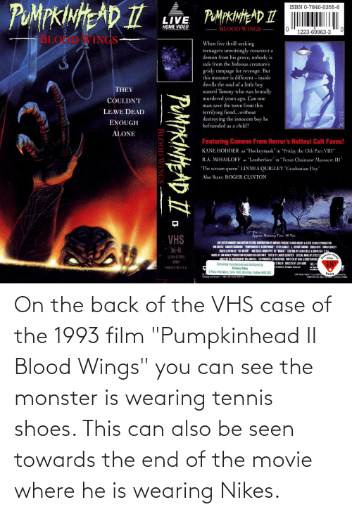 """vhs: On the back of the VHS case of the 1993 film """"Pumpkinhead II Blood Wings"""" you can see the monster is wearing tennis shoes. This can also be seen towards the end of the movie where he is wearing Nikes."""