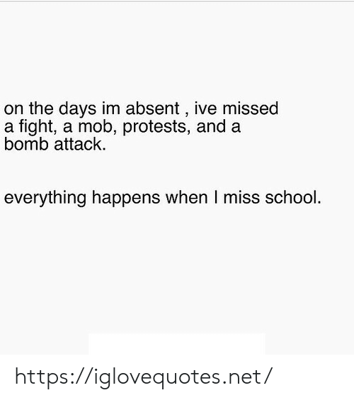 School, Fight, and Net: on the days im absent , ive missed  a fight, a mob, protests, and a  bomb attack  everything happens when I miss school. https://iglovequotes.net/