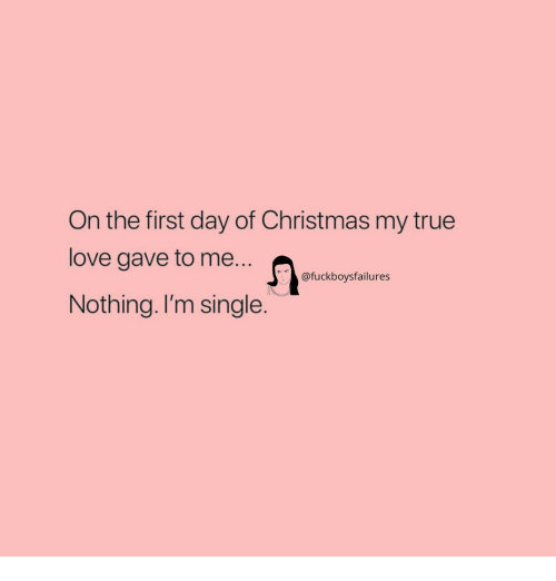 Christmas, Love, and True: On the first day of Christmas my true  love gave to me...  Nothing. I'm single.  @fuckboysfailures