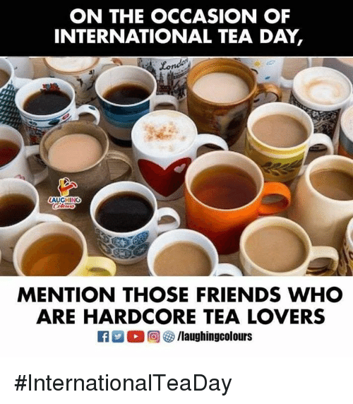 Friends, International, and Indianpeoplefacebook: ON THE OCCASION OF  INTERNATIONAL TEA DAY,  Londe  AUGHING  MENTION THOSE FRIENDS WHO  ARE HARDCORE TEA LOVERS #InternationalTeaDay