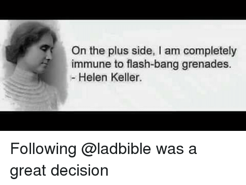 Helen Keller: On the plus side, I am completely  immune to flash-bang grenades.  - Helen Keller. Following @ladbible was a great decision