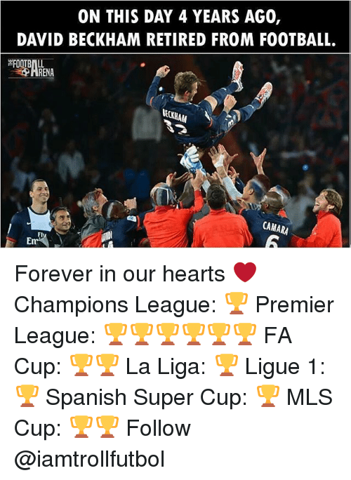 David Beckham, Football, and Memes: ON THIS DAY 4 YEARS AG0,  DAVID BECKHAM RETIRED FROM FOOTBALL.  RENA  CAMARA Forever in our hearts ❤ Champions League: 🏆 Premier League: 🏆🏆🏆🏆🏆🏆 FA Cup: 🏆🏆 La Liga: 🏆 Ligue 1: 🏆 Spanish Super Cup: 🏆 MLS Cup: 🏆🏆 Follow @iamtrollfutbol