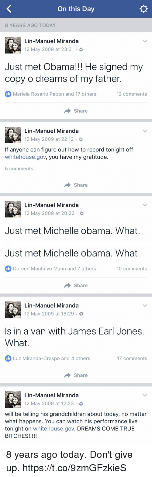 Rosario: On this Day  8 YEARS AGO TODAY  Lin-Manuel Miranda  12 May 2009 at 23:31  Just met Obama!!! He signed my  copy o dreams of my father.  Mariela Rosario Pabon and 17 others  12 comments  Share  Lin-Manuel Miranda  12 May 2009 at 22:12  If anyone can figure out how to record tonight off  whitehouse.gov, you have my gratitude  5 comments  Share  Lin-Manuel Miranda  12 May 2009 at 20:22  Just met Michelle obama. What.   Just met Michelle obama. What.  Doreen Montalvo Mann and 7 others  10 comments  Share  Lin-Manuel Miranda  12 May 2009 at 18:29  Is in a van with James Earl Jones.  What  Luz Miranda-Crespo and 4 others  17 comments  Share  Lin-Manuel Miranda  12 May 2009 at 12:23  will be telling his grandchildren about today, no matter  what happens. You can watch his performance live  tonight on  whitehouse.gov. DREAMS COME TRUE  BITCHES 8 years ago today. Don't give up. https://t.co/9zmGFzkieS
