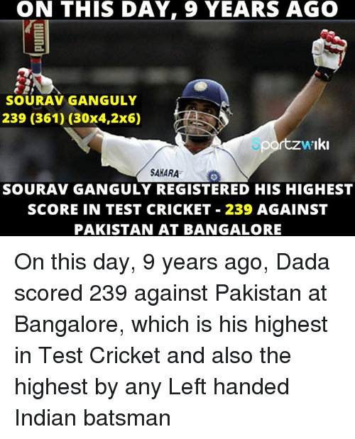bangalore: ON THIS DAY, 9 YEARS AGO  SOURAV GANGULY  239 (361) (30x4,2x6)  portzwiki  SAHARA  SOURAV GANGULY REGISTERED HIS HIGHEST  SCORE IN TEST CRICKET 239 AGAINST  PAKISTAN AT BANGALORE On this day, 9 years ago, Dada scored 239 against Pakistan at Bangalore, which is his highest in Test Cricket and also the highest by any Left handed Indian batsman