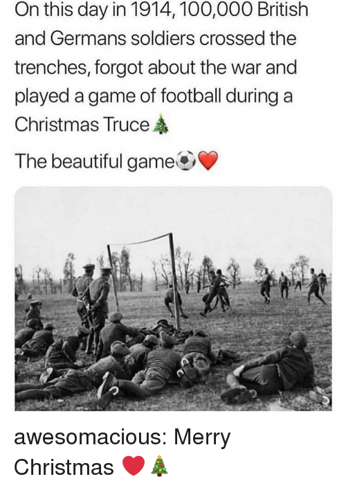 Anaconda, Beautiful, and Christmas: On this day in 1914, 100,000 British  and Germans soldiers crossed the  trenches, forgot about the war and  played a game of football during a  Christmas Truce  The beautiful game awesomacious:  Merry Christmas ❤️🎄